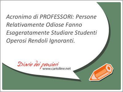 Acronimo di PROFESSORI: Persone Relativamente Odiose Fanno Esageratamente Studiare Studenti Operosi Rendoli Ignoranti.
