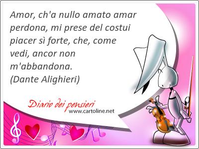 Amor, ch'a nullo <strong>amato</strong> amar perdona, mi prese del costui piacer sì forte, che, come vedi, ancor non m'abbandona.