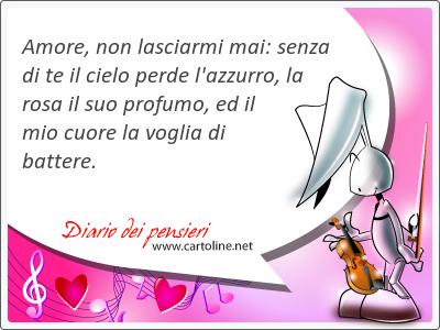 Amore, non lasciarmi mai: senza di te il cielo perde l'azzurro, la rosa il suo profumo, ed il mio cuore la voglia di battere.