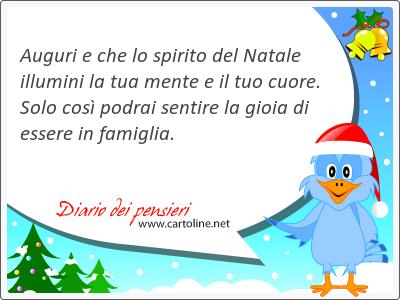 Auguri e che lo spirito del Natale illumini la tua mente e il tuo cuore. Solo così podrai sentire la gioia di essere in famiglia.