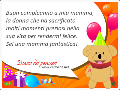 Buon compleanno a mia mamma, la <strong>donna</strong> che ha sacrificato molti momenti preziosi nella sua vita per rendermi felice. Sei una mamma fantastica!