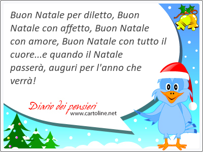 Buon Natale per diletto, Buon Natale con affetto, Buon Natale con amore, Buon Natale con tutto il cuore...e quando il Natale passerà, auguri per l'<strong>anno</strong> che verrà!
