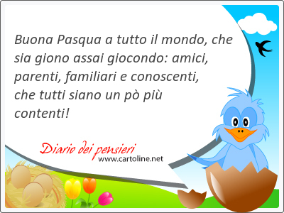Buona Pasqua a tutto il mondo, che sia giono assai giocondo: <strong>amici</strong>, parenti, familiari e conoscenti,  che tutti siano un pò più contenti!