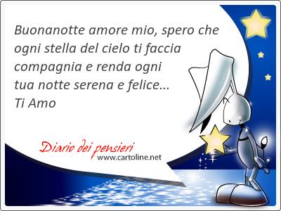 Buonanotte amore mio, spero che ogni stella del cielo ti faccia compagnia e renda ogni tua notte serena e felice... Ti Amo
