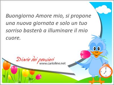 Buongiorno Amore mio, si propone una nuova giornata e solo un tuo sorriso basterà a illuminare il mio <strong>cuore</strong>.