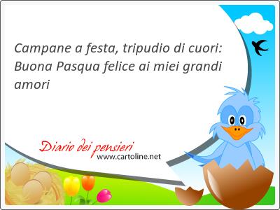 Campane a festa, tripu<strong>dio</strong> di cuori: Buona Pasqua felice ai miei grandi amori