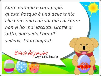 Cara mamma e caro papà, questa Pasqua è una delle tante che non sono con voi ma col cuore non vi ho <strong>mai</strong> lasciati. Grazie di tutto, non vedo l'ora di vedervi. Tanti auguri!