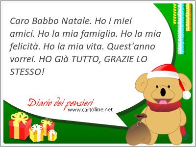 Caro Babbo Natale. Ho i miei amici. Ho la mia <strong>famiglia</strong>. Ho la mia felicità. Ho la mia vita. Quest'anno vorrei. HO GIà TUTTO, GRAZIE LO STESSO!