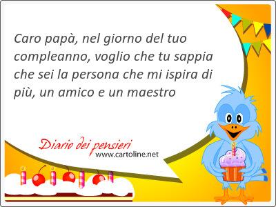 Caro papà, nel giorno del tuo compleanno, voglio che tu sappia che sei la persona che mi ispira di più, un amico e un maestro