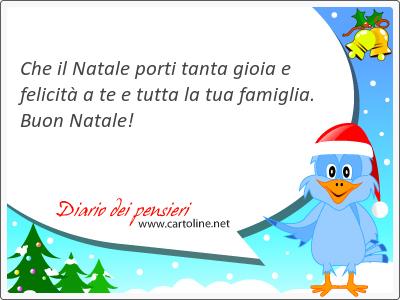Che il Natale porti tanta gioia e felicità a te e tutta la tua famiglia. Buon Natale!
