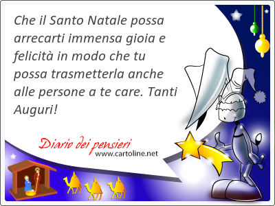 Che il Santo Natale possa arrecarti immensa gioia e felicità in modo che tu possa trasmetterla anche alle persone a te care. Tanti Auguri!