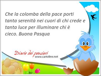 Che la colomba della <strong>pace</strong> porti tanta serenità nei cuori di chi crede e tanta luce per illuminare chi è cieco. Buona Pasqua