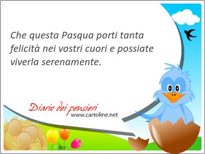 Che questa Pasqua <strong>porti</strong> tanta felicità  nei vostri cuori e possiate viverla serenamente.