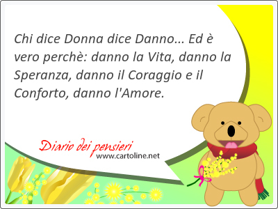 Chi dice Donna dice <strong>Danno</strong>... Ed è vero perchè: <strong>danno</strong> la Vita, <strong>danno</strong> la Speranza, <strong>danno</strong> il Coraggio e il Conforto, <strong>danno</strong> l'Amore.