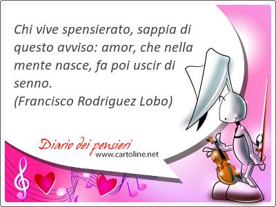 Chi vive spensierato, <strong>sappia</strong> di questo avviso: amor, che nella mente nasce, fa poi uscir di senno.