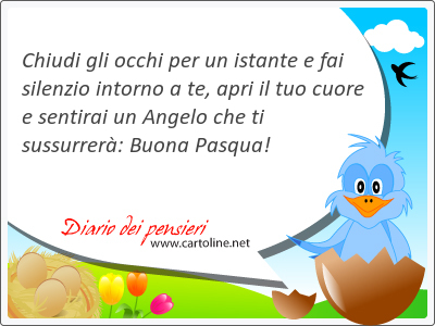 Chiudi gli occhi per un istante e fai silenzio intorno a te, apri il tuo cuore e sentirai un Angelo che ti sussurrerà: Buona Pasqua!