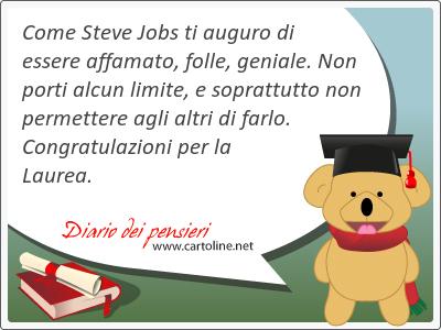 Come Steve Jobs ti auguro di essere affamato, folle, geniale. Non porti alcun limite, e soprattutto non permettere agli altri di farlo. Congratulazioni per la Laurea.