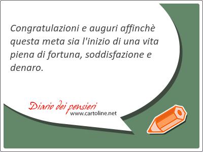 Congratulazioni e auguri affinchè questa meta sia l'inizio di una vita piena di fortuna, soddisfazione e denaro.