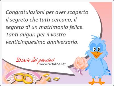 <strong>Congratulazioni</strong> per aver scoperto il segreto che tutti cercano, il segreto di un matrimonio felice. Tanti auguri per il vostro venticinquesimo anniversario.