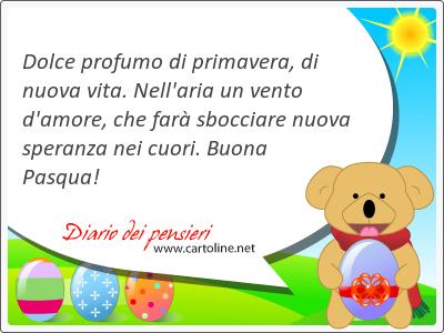 Dolce profumo di primavera, di nuova vita. Nell'aria un vento d'amore, che farà sbocciare nuova <strong>speranza</strong> nei cuori. Buona Pasqua!