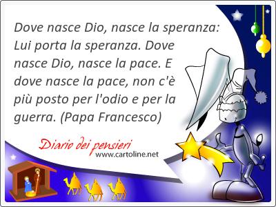Dove nasce Dio, nasce la speranza: Lui porta la speranza. Dove nasce Dio, nasce la pace. E dove nasce la pace, non c'è più <strong>posto</strong> per l'odio e per la guerra.