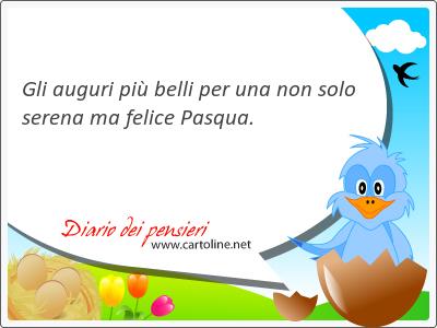 Gli auguri più belli per una non <strong>solo</strong> serena ma felice Pasqua.