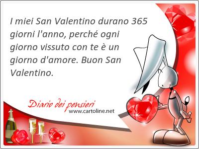 I miei San Valentino durano 365 giorni l'anno, perché ogni giorno vissuto con te è un giorno d'amore. Buon San Valentino.