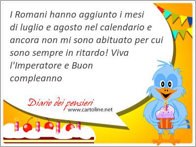 I Romani hanno aggiunto i mesi di luglio e agosto nel calendario e ancora non mi sono abituato per cui  sono sempre in ritardo! Viva l'Imperatore e Buon compleanno