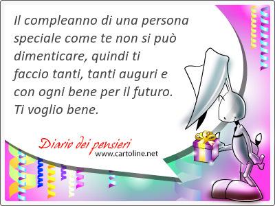 Il compleanno di una persona speciale come te non si può dimenticare, <strong>quindi</strong> ti faccio tanti, tanti auguri e con ogni bene per il futuro. Ti voglio bene.