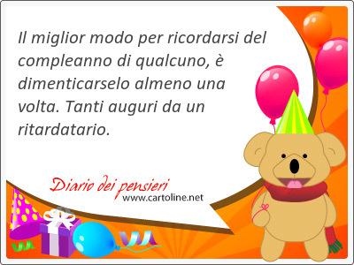 Il miglior modo per ricordarsi del compleanno di qualcuno, è dimenticarselo almeno una volta. <strong>Tanti</strong> auguri da un ritardatario.