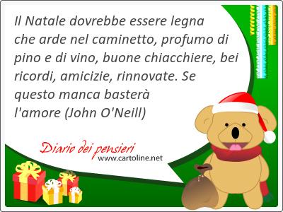 Il Natale dovrebbe <strong>essere</strong> legna che arde nel caminetto, profumo di pino e di vino, buone chiacchiere, bei ricordi, amicizie, rinnovate. Se questo manca basterà l'amore