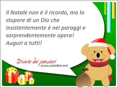 Il Natale non è il ricordo, ma lo stupore di un Dio che insistentemente è nei paraggi e sorprendentemente opera! Auguri a tutti!
