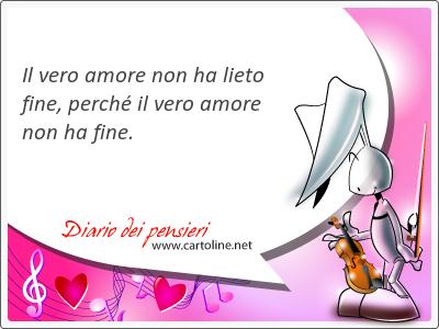 Il vero amore non ha lieto <strong>fine</strong>, perché il vero amore non ha <strong>fine</strong>.