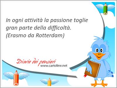 In ogni attività la passione toglie gran <strong>parte</strong> della difficoltà.