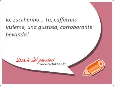 Io, zuccherino... Tu, caffettino: insieme, una gustosa, corroborante bevanda!