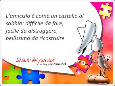 L'amicizia è come un castello di sabbia: difficile da fare, facile da distruggere, bellissimo da ricostruire