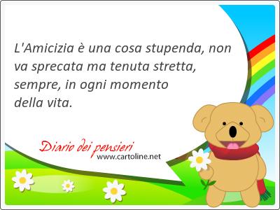 L'Amicizia è una <strong>cosa</strong> stupenda, non va sprecata ma tenuta stretta, sempre, in ogni momento della vita.