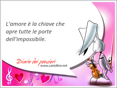 L'amore è la chiave che apre <strong>tutte</strong> le porte dell'impossibile.