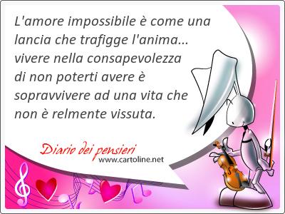 L'amore impossibile è come una lancia che trafigge l'<strong>anima</strong>... vivere nella consapevolezza di non poterti avere è sopravvivere ad una vita che non è relmente vissuta.
