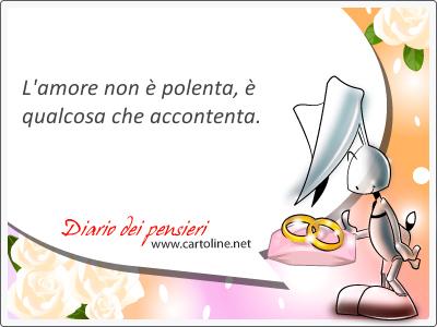 L'amore non è polenta, è qualcosa che accontenta.