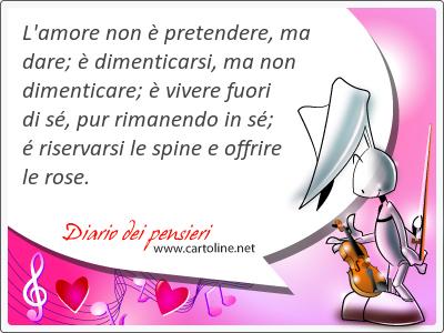L'amore non è pretendere, ma dare; è dimenticarsi, ma non dimenticare; è vivere fuori di sé, <strong>pur</strong> rimanendo in sé; é riservarsi le spine e offrire le rose.