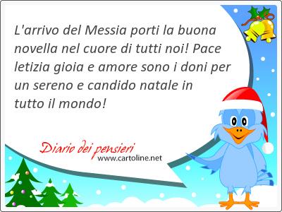 L'arrivo del Messia porti la buona  novella nel <strong>cuore</strong> di tutti noi! Pace letizia gioia e amore sono i doni per un sereno e candido natale in tutto il mondo!