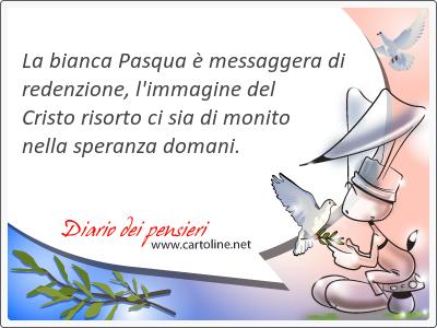 La bianca Pasqua è messaggera di redenzione, l'immagine del Cristo risorto ci sia di monito nella speranza domani.