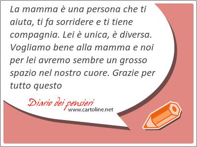 La mamma è una persona che ti aiuta, ti fa sorridere e ti tiene <strong>compagnia</strong>. Lei è unica, è diversa. Vogliamo bene alla mamma e noi per lei avremo sembre un grosso spazio nel nostro cuore. Grazie per tutto questo