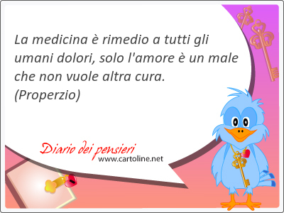 La medicina è rimedio a tutti gli umani <strong>dolori</strong>, solo l'amore è un male che non vuole altra cura.