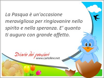 La Pasqua è un'occasione meravigliosa per ringiovanire nello spirito e nella speranza. E' quanto ti <strong>auguro</strong> con grande affetto.