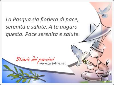 La Pasqua sia fioriera di pace, <strong>serenità</strong> e salute. A te auguro questo. Pace serenita e salute.