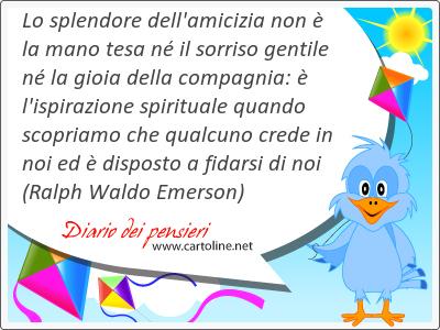 Lo splendore dell'amicizia non è la <strong>mano</strong> tesa né il sorriso gentile né la gioia della compagnia: è l'ispirazione spirituale quando scopriamo che qualcuno crede in noi ed è disposto a fidarsi di noi