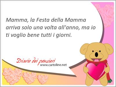 Mamma, la Festa della Mamma arriva solo una volta all'anno, ma io ti voglio bene tutti i giorni.