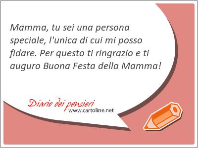 Mamma, tu sei una persona speciale, l'unica di cui mi posso fidare. Per questo ti ringrazio e ti auguro Buona Festa della Mamma!
